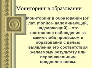 Мониторинг в образовании Мониторинг в образовании (от лат. monitor- напоминаю
