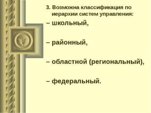 3.Возможна классификация по иерархии систем управления: – школьный, – районн