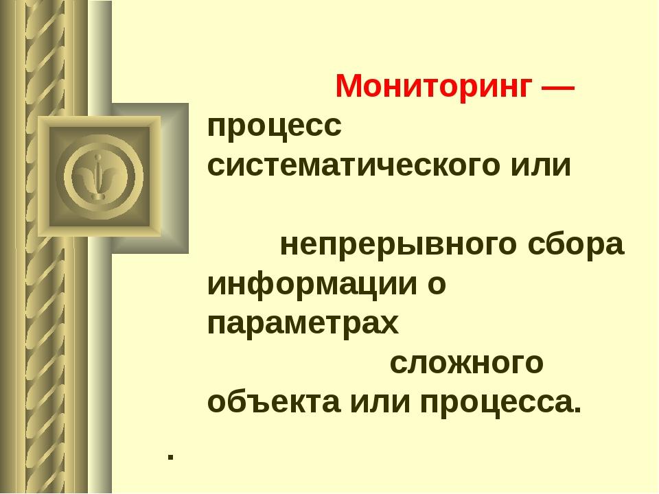 Мониторинг — процесс систематического или непрерывного сбора информации о па...