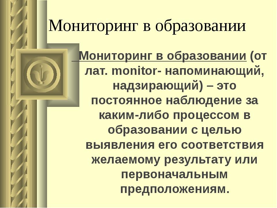 Мониторинг в образовании Мониторинг в образовании (от лат. monitor- напоминаю...