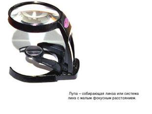Лупа – собирающая линза или система линз с малым фокусным расстоянием.