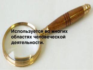 Используется во многих областях человеческой деятельности.