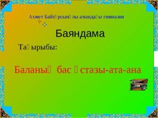 Баланың бас ұстазы-ата-ана Ахмет Байтұрсынұлы атындағы гимназия Тақырыбы: Бая