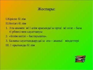 Жоспары: І.Кіріспе бөлім ІІ.Негізгі бөлім Ата-анамен мұғалім арасындағы ортақ