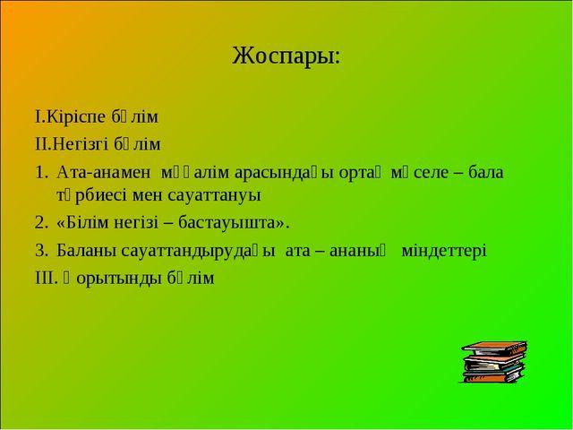 Жоспары: І.Кіріспе бөлім ІІ.Негізгі бөлім Ата-анамен мұғалім арасындағы ортақ...