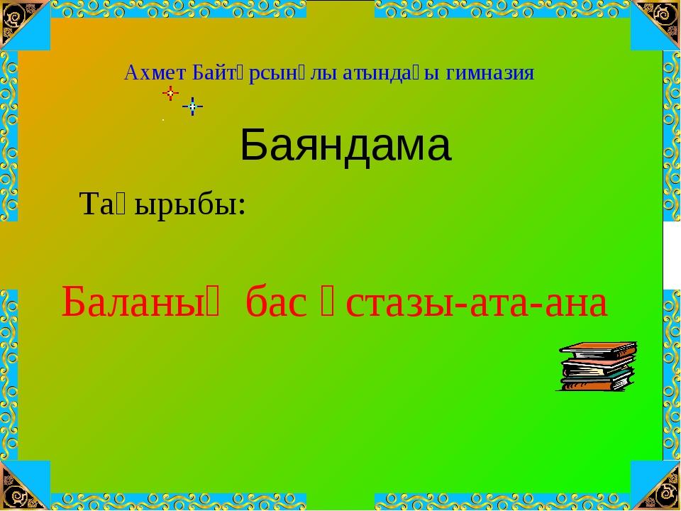 Баланың бас ұстазы-ата-ана Ахмет Байтұрсынұлы атындағы гимназия Тақырыбы: Бая...