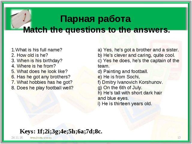 Парная работа Match the questions to the answers. * * Keys: 1f;2i;3g;4e;5h;6...