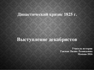 Династический кризис 1825 г. Выступление декабристов Учитель истории Гакман Л