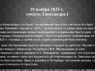 19 ноября 1825 г. смерть Александра I Сыновей у Александра I не было, наследн
