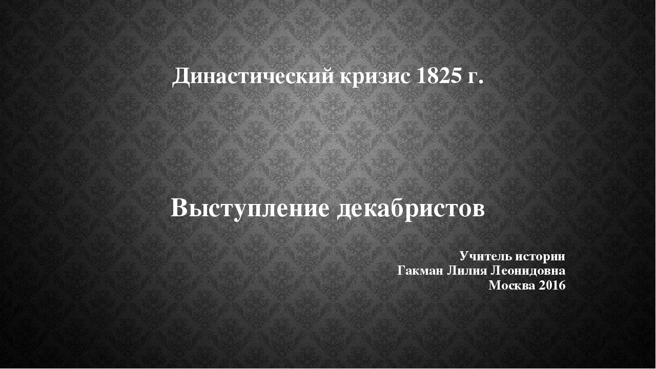 Династический кризис 1825 г. Выступление декабристов Учитель истории Гакман Л...
