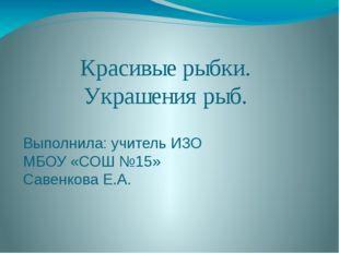 Красивые рыбки. Украшения рыб. Выполнила: учитель ИЗО МБОУ «СОШ №15» Савенков