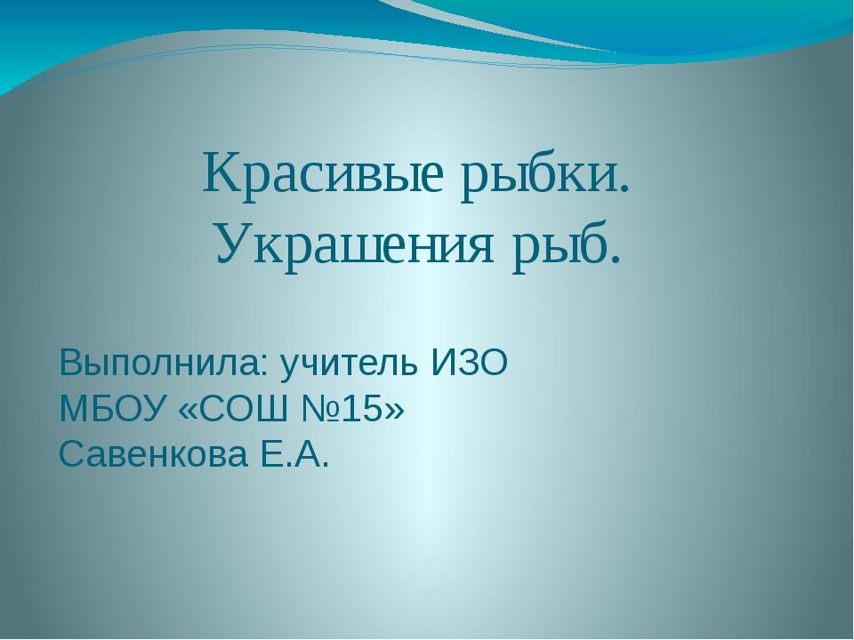 Красивые рыбки. Украшения рыб. Выполнила: учитель ИЗО МБОУ «СОШ №15» Савенков...