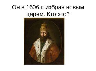 Он в 1606 г. избран новым царем. Кто это?