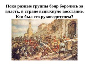 Пока разные группы бояр боролись за власть, в стране вспыхнуло восстание. Кто