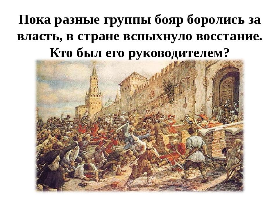 Пока разные группы бояр боролись за власть, в стране вспыхнуло восстание. Кто...