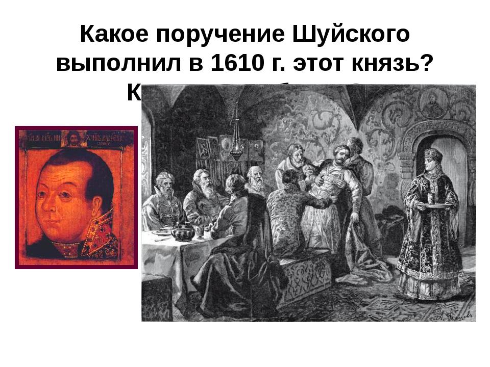 Какое поручение Шуйского выполнил в 1610 г. этот князь? Какова судьба его?