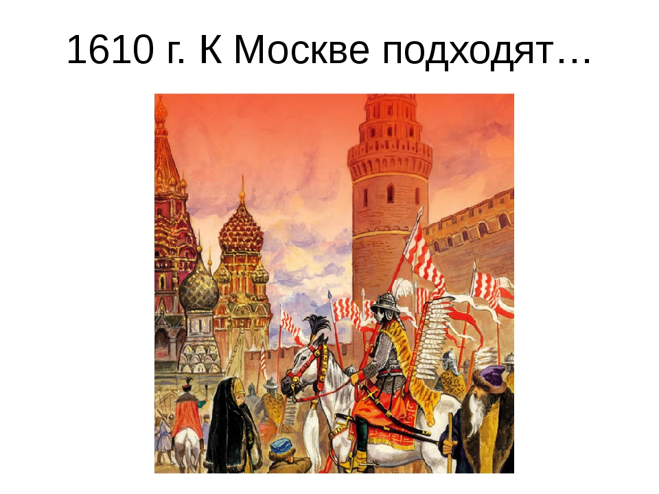1610 г. К Москве подходят… ____________