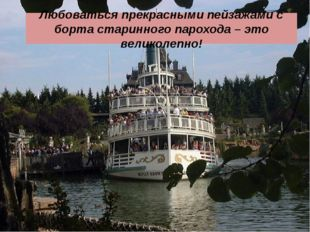 Любоваться прекрасными пейзажами с борта старинного парохода – это великолеп