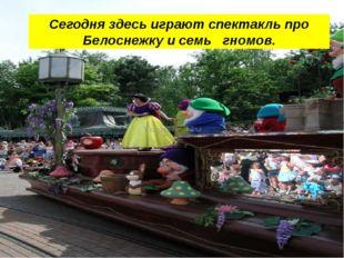 Сегодня здесь играют спектакль про Белоснежку и семь гномов.