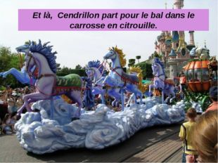 Et là, Cendrillon part pour le bal dans le carrosse en citrouille.