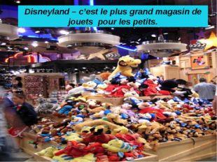 Disneyland – c'est le plus grand magasin de jouets pour les petits.