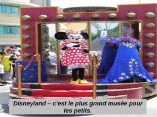 Disneyland – c'est le plus grand musée pour les petits.