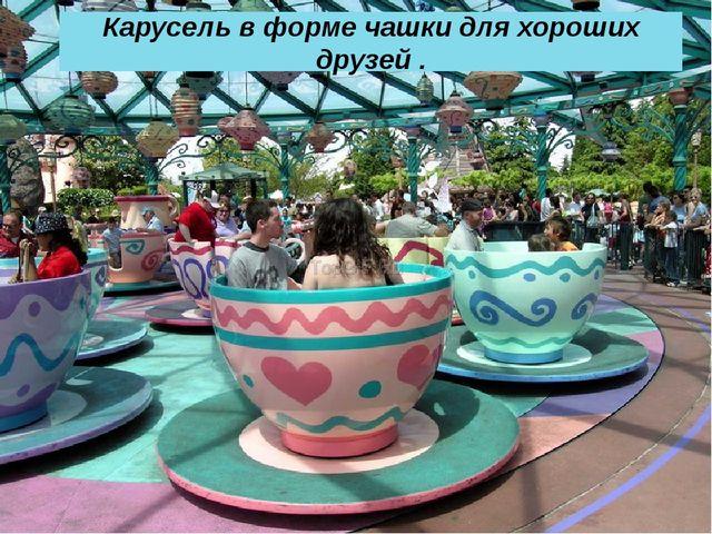 Карусель в форме чашки для хороших друзей .