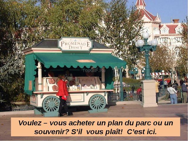 Voulez – vous acheter un plan du parc ou un souvenir? S'il vous plaît! C'est...