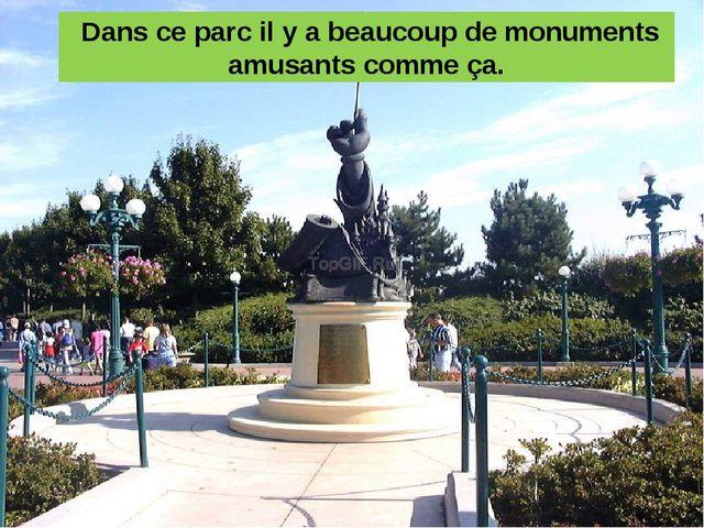 Dans ce parc il y a beaucoup de monuments amusants comme ça.