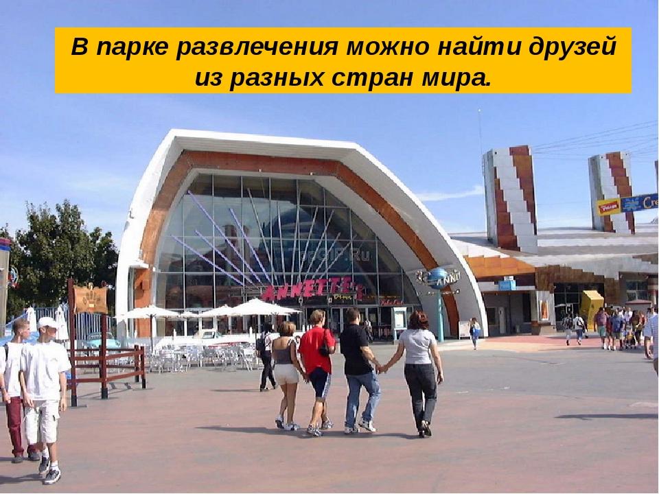 В парке развлечения можно найти друзей из разных стран мира.