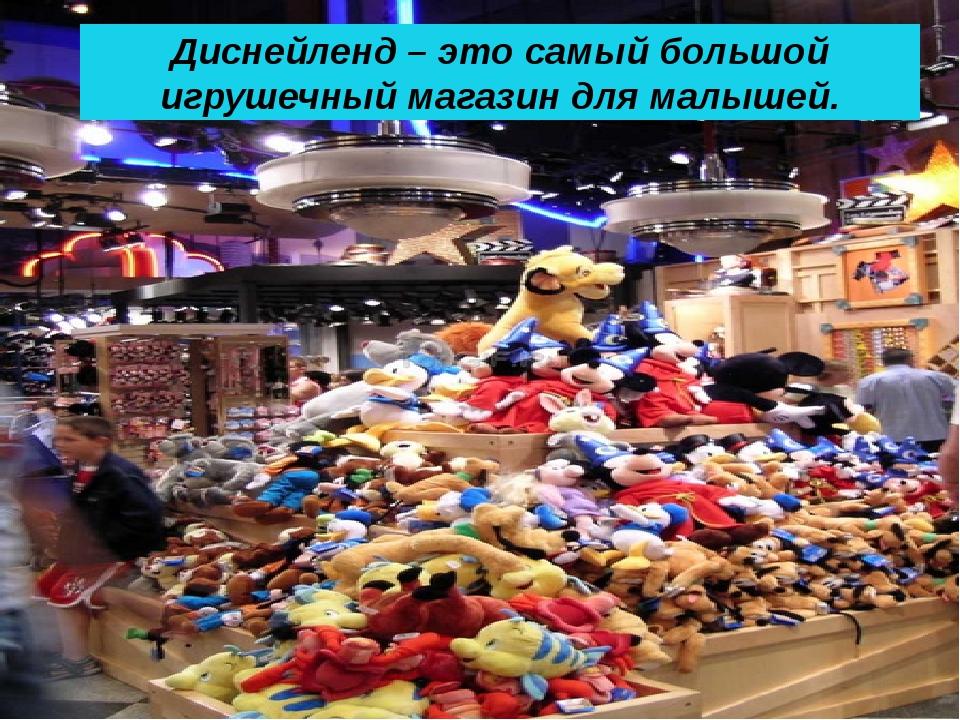 Диснейленд – это самый большой игрушечный магазин для малышей.