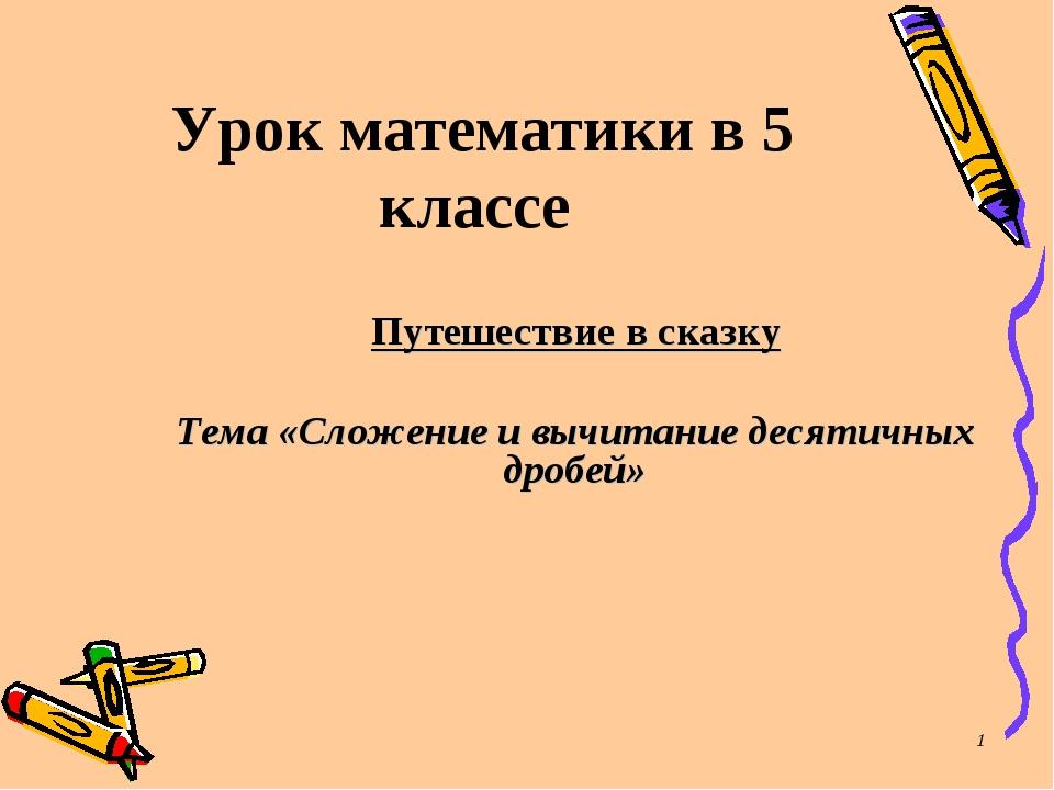 * Урок математики в 5 классе Путешествие в сказку Тема «Сложение и вычитание...