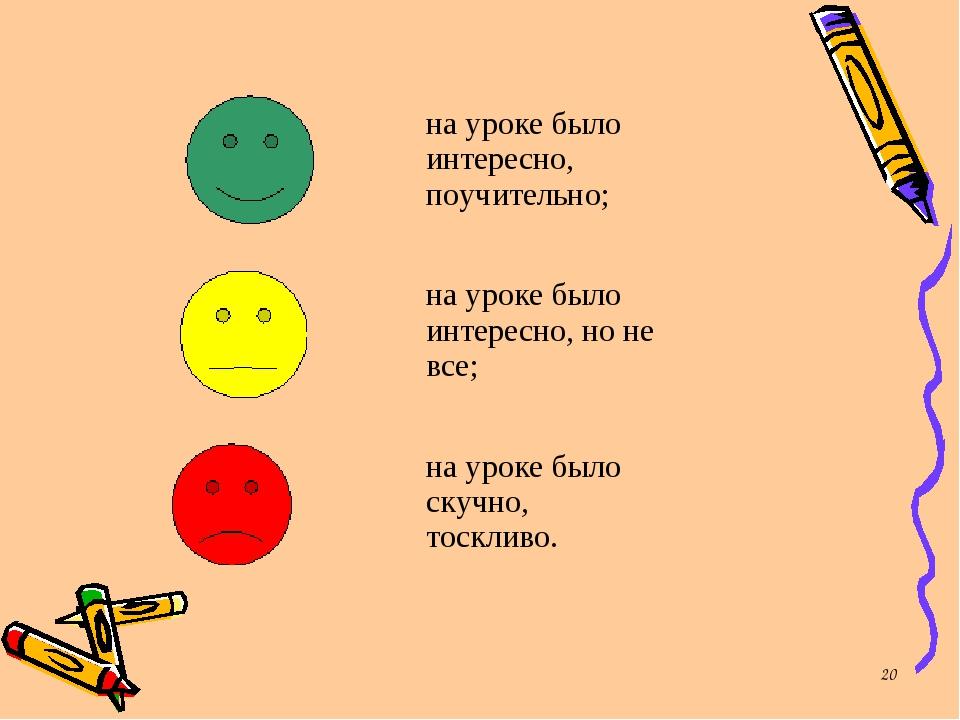 * на уроке было интересно, поучительно; на уроке было интересно, но не все;...