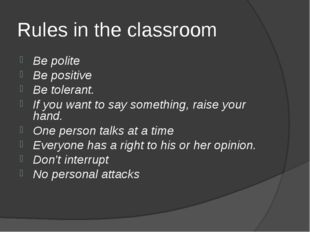 Rules in the classroom Be polite Be positive Be tolerant. If you want to say