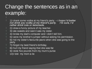 Change the sentences as in an example:  1)I drank some vodka at my friend's