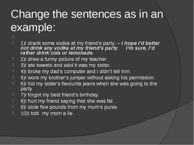 Change the sentences as in an example:  1)I drank some vodka at my friend's...