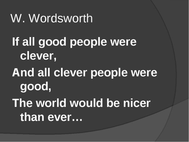 W. Wordsworth If all good people were clever, And all clever people were good...