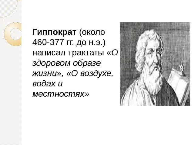 Гиппократ (около 460-377 гг. до н.э.) написал трактаты «О здоровом образе жиз...