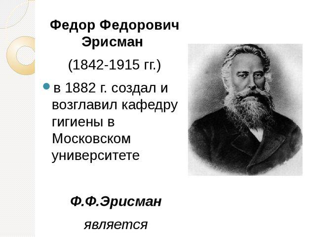 Федор Федорович Эрисман (1842-1915 гг.) в 1882 г. создал и возглавил кафедру...