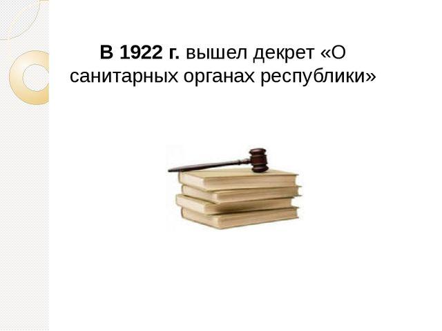 В 1922 г. вышел декрет «О санитарных органах республики»
