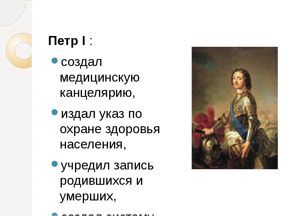 Петр I : создал медицинскую канцелярию, издал указ по охране здоровья населен...