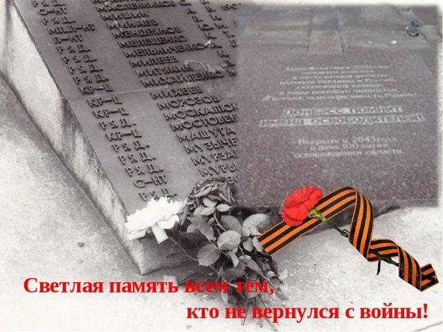 Светлая память всем тем, кто не вернулся с войны!