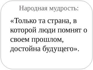 Народная мудрость: «Только та страна, в которой люди помнят о своем прошлом,