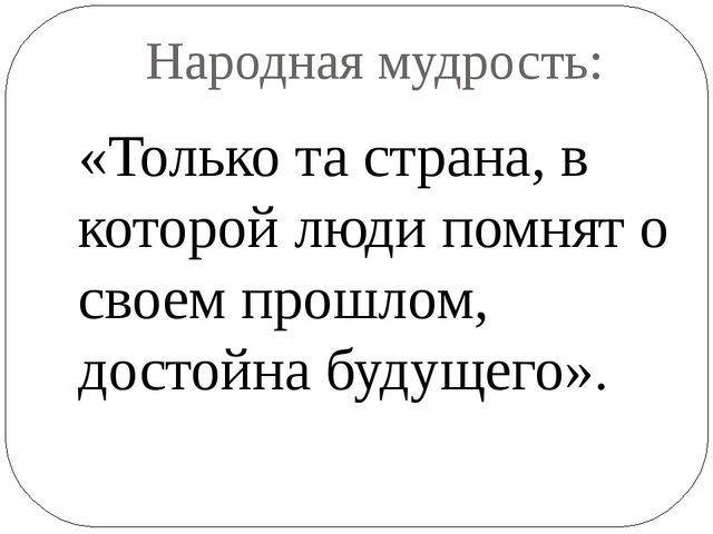 Народная мудрость: «Только та страна, в которой люди помнят о своем прошлом,...