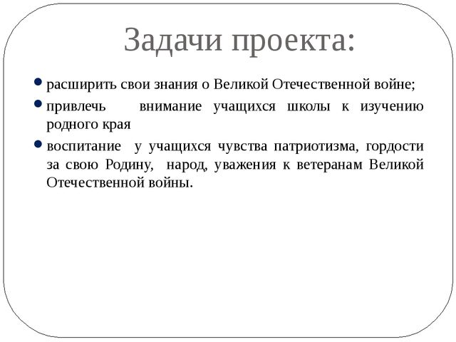 Задачи проекта: расширить свои знания о Великой Отечественной войне; привлечь...
