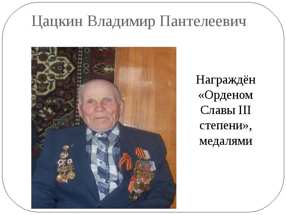 Цацкин Владимир Пантелеевич Награждён «Орденом Славы III степени», медалями