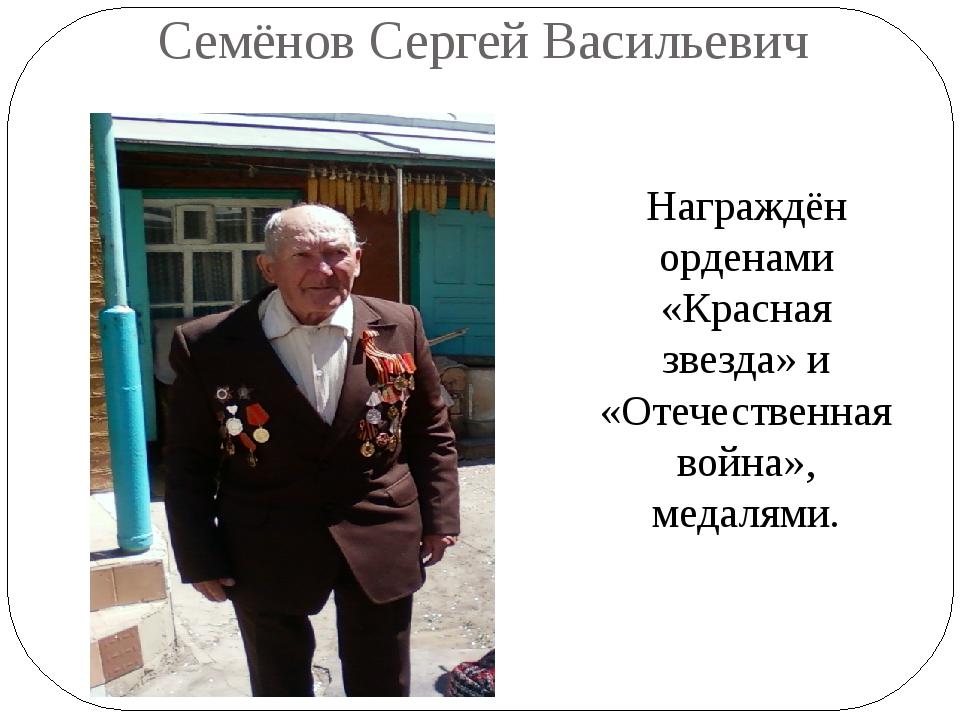Семёнов Сергей Васильевич Награждён орденами «Красная звезда» и «Отечественна...