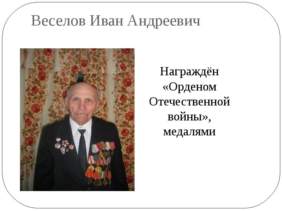 Веселов Иван Андреевич Награждён «Орденом Отечественной войны», медалями