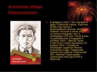Антипин Иван Николаевич В феврале 1942 г. был призван в ряды Советской Армии.