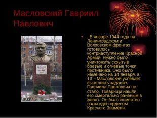 Масловский Гавриил Павлович . В январе 1944 года на Ленинградском и Волховско